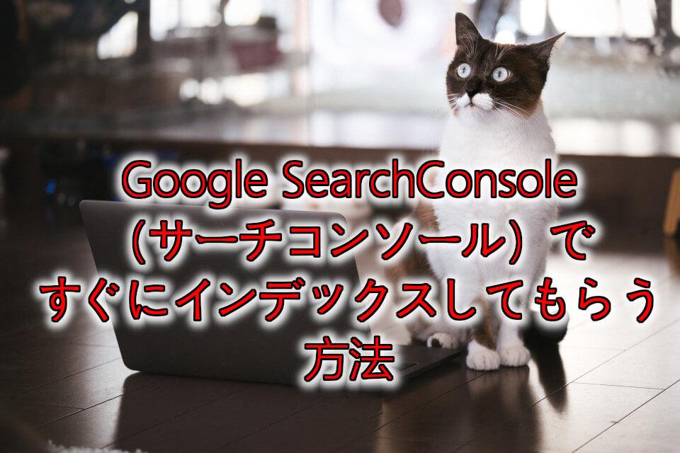Google SearchConsole(サーチコンソール)ですぐにインデックスしてもらう方法